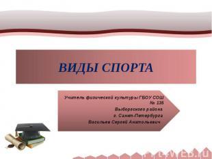 ВИДЫ СПОРТА Учитель физической культуры ГБОУ СОШ № 135Выборгского района г. Санк