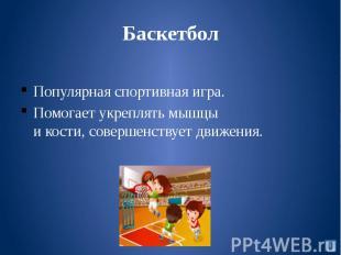 БаскетболПопулярная спортивная игра.Помогает укреплять мышцы и кости, совершенст