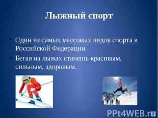 Лыжный спортОдин из самых массовых видов спорта в Российской Федерации. Бегая на