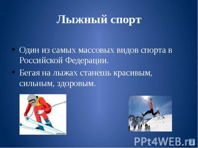 Лыжный спортОдин из самых массовых видов спорта в Российской Федерации. Бегая на лыжах станешь красивым, сильным, здоровым.
