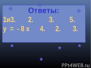 Ответы:1и3. 2. 3. 5.у = - 8 х 4. 2. 3.
