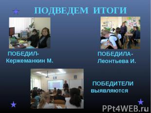 ПОДВЕДЕМ ИТОГИ ПОБЕДИЛ-Кержеманкин М. ПОБЕДИЛА-Леонтьева И. ПОБЕДИТЕЛИ выявляютс