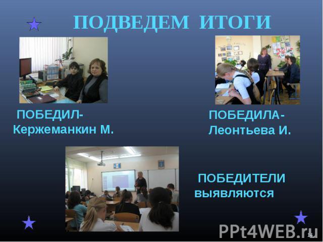 ПОДВЕДЕМ ИТОГИ ПОБЕДИЛ-Кержеманкин М. ПОБЕДИЛА-Леонтьева И. ПОБЕДИТЕЛИ выявляются