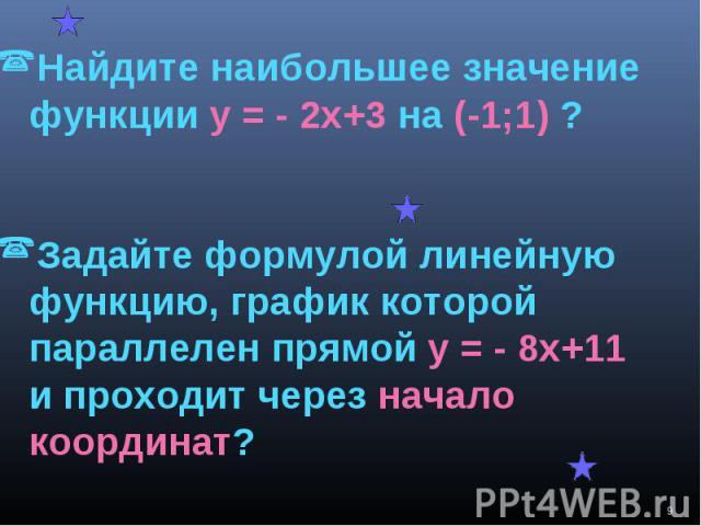 Найдите наибольшее значение функции у = - 2х+3 на (-1;1) ?Задайте формулой линейную функцию, график которой параллелен прямой у = - 8х+11 и проходит через начало координат?