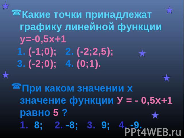 Какие точки принадлежат графику линейной функции у=-0,5х+1 1. (-1;0); 2. (-2;2,5); 3. (-2;0); 4. (0;1).При каком значении х значение функции У = - 0,5х+1 равно 5 ? 1. 8; 2. -8; 3. 9; 4. -9.
