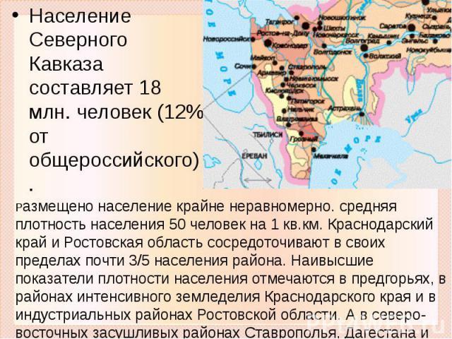 Население Северного Кавказа составляет 18 млн. человек (12% от общероссийского). Размещено население крайне неравномерно. средняя плотность населения 50 человек на 1 кв.км. Краснодарский край и Ростовская область сосредоточивают в своих пределах поч…