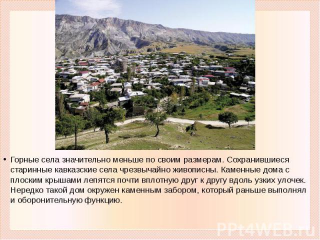 Горные села значительно меньше по своим размерам. Сохранившиеся старинные кавказские села чрезвычайно живописны. Каменные дома с плоским крышами лепятся почти вплотную друг к другу вдоль узких улочек. Нередко такой дом окружен каменным забором, кото…