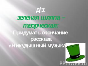 д/з:зеленая шляпа – творческая:Придумать окончание рассказа «Никудышный музыкант