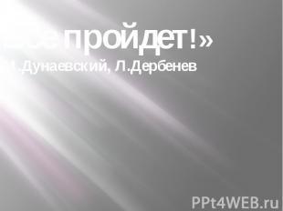 «Все пройдет!»М.Дунаевский, Л.Дербенев