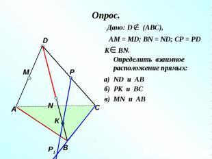 Опрос. Дано: D (АВС), АМ = МD; ВN = ND; CP = PDОпределить взаимное расположение