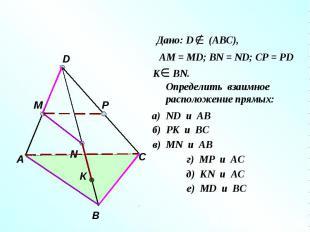 Дано: D (АВС), АМ = МD; ВN = ND; CP = PD Определить взаимное расположение прямых