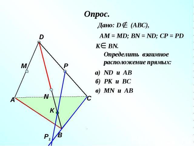 Опрос. Дано: D (АВС), АМ = МD; ВN = ND; CP = PDОпределить взаимное расположение прямых: а) ND и AB б) РК и ВС в) МN и AB