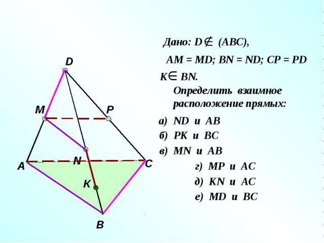 Дано: D (АВС), АМ = МD; ВN = ND; CP = PD Определить взаимное расположение прямых: а) ND и AB б) РК и ВС в) МN и AB г) МР и AС д) КN и AС е) МD и BС