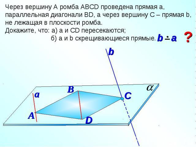 Через вершину А ромба АВСD проведена прямая а, параллельная диагонали ВD, а через вершину С – прямая b, не лежащая в плоскости ромба. Докажите, что: а) а и СD пересекаются; б) а и b скрещивающиеся прямые.