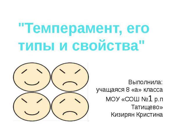 Темперамент, его типы и свойства Выполнила:учащаяся 8 «а» класса МОУ «СОШ №1 р.п Татищево» Кизирян Кристина