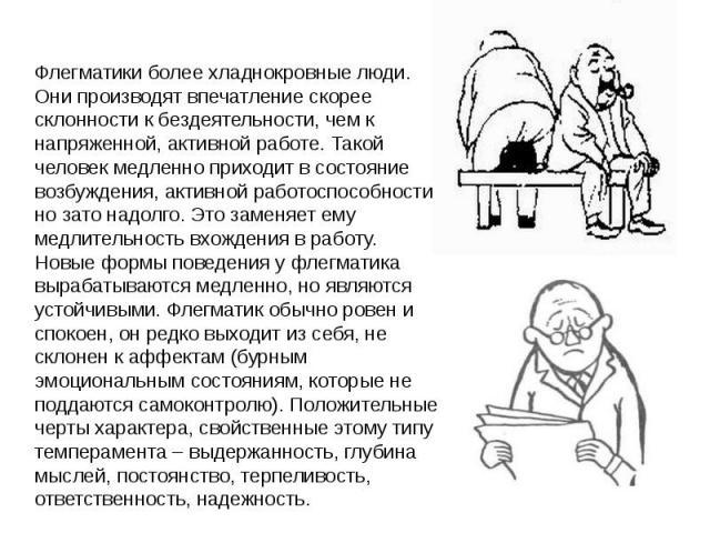 Флегматики более хладнокровные люди. Они производят впечатление скорее склонности к бездеятельности, чем к напряженной, активной работе. Такой человек медленно приходит в состояние возбуждения, активной работоспособности, но зато надолго. Это заменя…