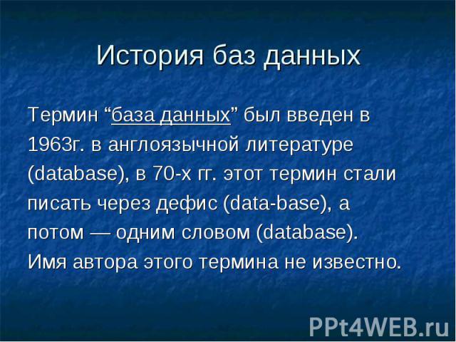 """История баз данныхТермин """"база данных"""" был введен в1963г. в англоязычной литературе(database), в 70-х гг. этот термин стали писать через дефис (data-base), а потом — одним словом (database). Имя автора этого термина не известно."""