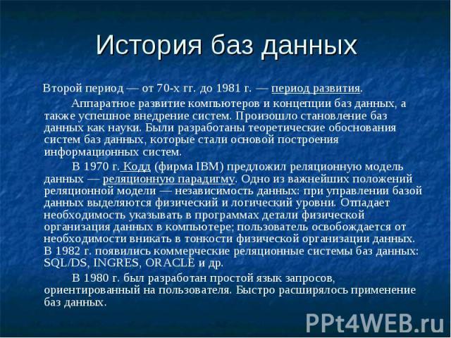 Второй период — от 70-х гг. до 1981 г. — период развития. Аппаратное развитие компьютеров и концепции баз данных, а также успешное внедрение систем. Произошло становление баз данных как науки. Были разработаны теоретические обоснования систем баз да…
