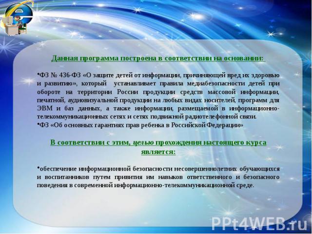Данная программа построена в соответствии на основании: ФЗ № 436-ФЗ «О защите детей от информации, причиняющей вред их здоровью и развитию», который устанавливает правила медиабезопасности детей при обороте на территории России продукции средств мас…