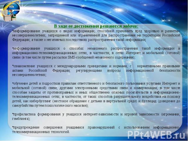 В ходе ее достижения решаются задачи:информирование учащихся о видах информации, способной причинить вред здоровью и развитию несовершеннолетних, запрещенной или ограниченной для распространения на территории Российской Федерации, а также о негативн…