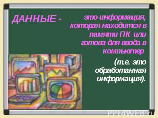 ДАННЫЕ - это информация, которая находится в памяти ПК или готова для ввода в ко