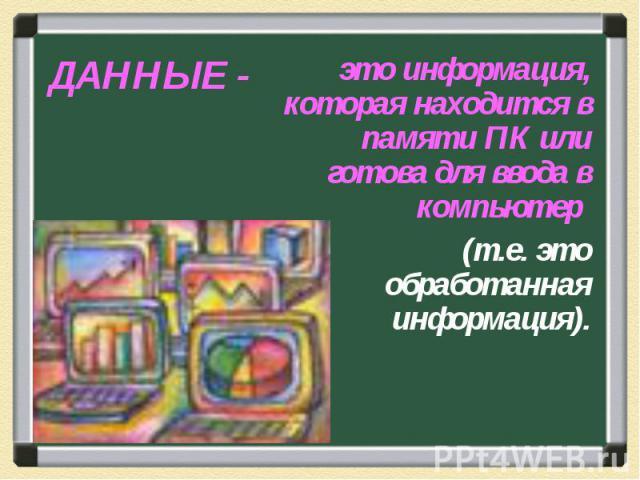 ДАННЫЕ - это информация, которая находится в памяти ПК или готова для ввода в компьютер (т.е. это обработанная информация).