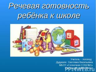 Речевая готовность ребёнка к школе Учитель – логопед: Дудукало Светлана Васильев