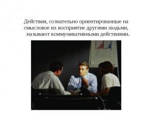 Действия, сознательно ориентированные на смысловое их восприятие другими людьми,