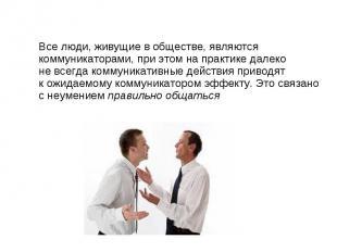 Все люди, живущие в обществе, являются коммуникаторами, при этом на практике дал