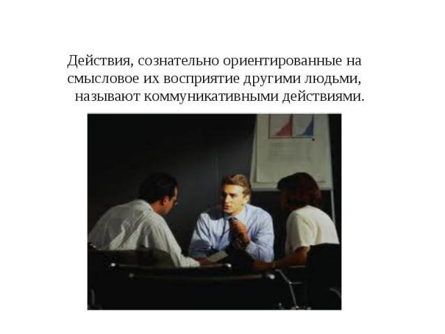 Действия, сознательно ориентированные на смысловое их восприятие другими людьми, называют коммуникативными действиями.
