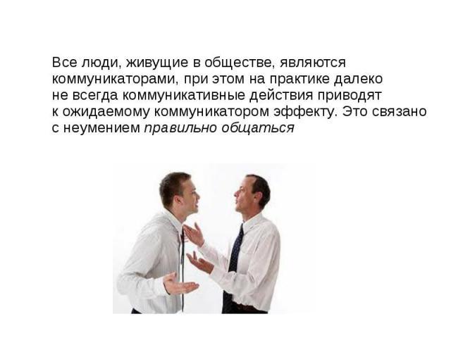 Все люди, живущие в обществе, являются коммуникаторами, при этом на практике далеконе всегда коммуникативные действия приводят к ожидаемому коммуникатором эффекту. Это связано с неумением правильно общаться