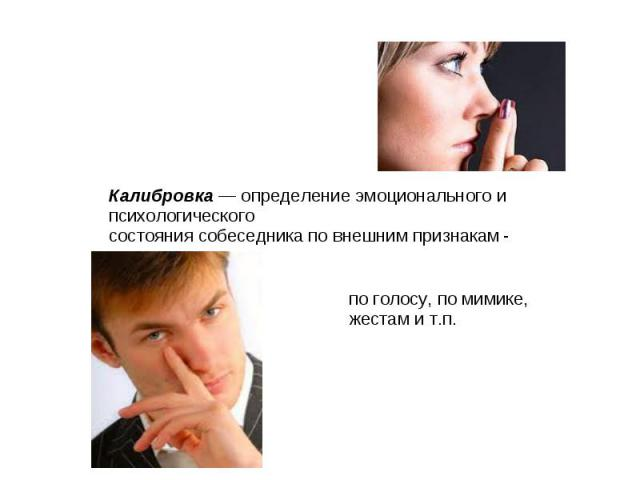 Калибровка — определение эмоционального и психологическогосостояния собеседника по внешним признакам по голосу, по мимике, жестам и т.п.