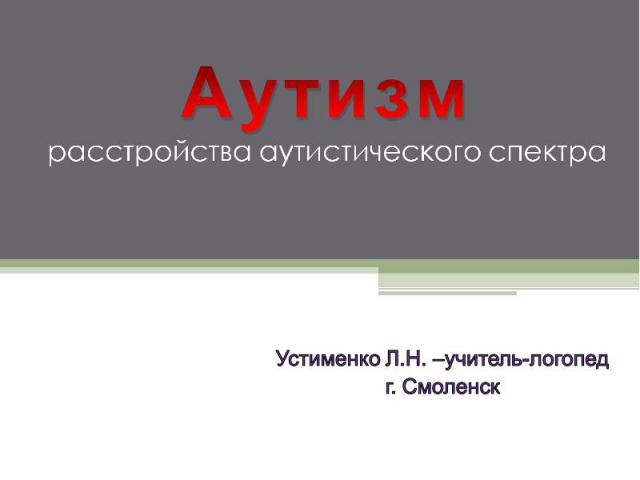 Аутизм расстройства аутистического спектра Устименко Л.Н. –учитель-логопед г. Смоленск