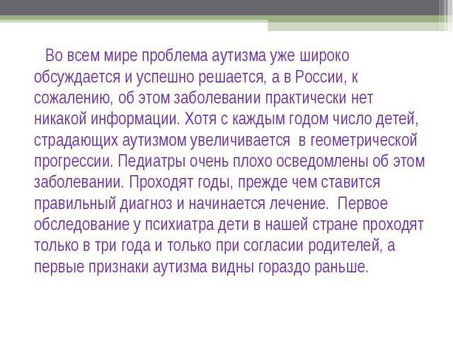 Во всем мире проблема аутизма уже широко обсуждается и успешно решается, а в России, к сожалению, об этом заболевании практически нет никакой информации. Хотя с каждым годом число детей, страдающих аутизмом увеличивается в геометрической прогрессии.…