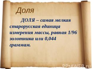 Доля ДОЛЯ – самая мелкая старорусская единица измерения массы, равная 1/96 золот