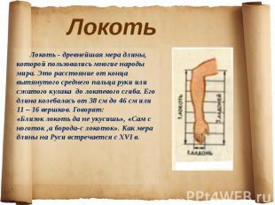 Локоть - древнейшая мера длины, которой пользовались многие народы мира. Это рас