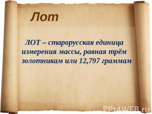 ЛОТ – старорусская единица измерения массы, равная трём золотникам или 12,797 гр
