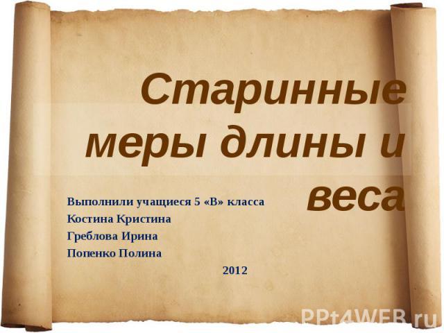 Старинные меры длины и веса Выполнили учащиеся 5 «В» класса Костина Кристина Греблова Ирина Попенко Полина 2012