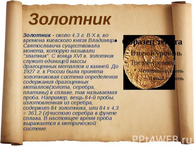 Золотник Золотник - около 4,3 г. В X в. во времена киевского князя Владимира Святославича существовала монета, которую называли