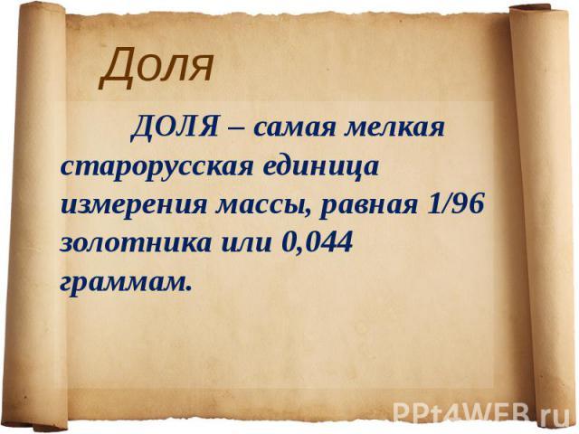 Доля ДОЛЯ – самая мелкая старорусская единица измерения массы, равная 1/96 золотника или 0,044 граммам.