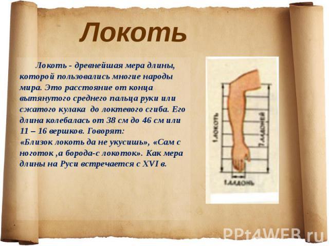 Локоть - древнейшая мера длины, которой пользовались многие народы мира. Это расстояние от конца вытянутого среднего пальца руки или сжатого кулака до локтевого сгиба. Его длина колебалась от 38 см до 46 см или 11 – 16 вершков. Говорят:«Близок локо…