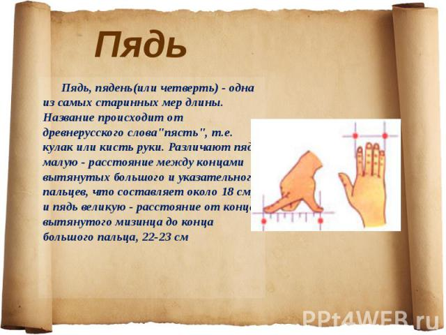 Пядь, пядень(или четверть) - одна из самых старинных мер длины. Название происходит от древнерусского слова