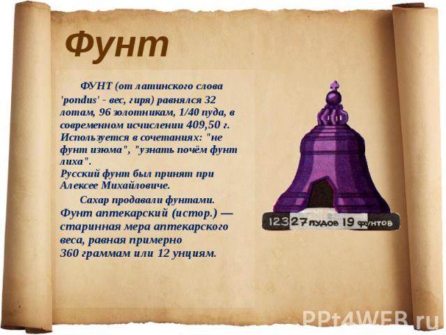 ФУНТ (от латинского слова 'pondus' - вес, гиря) равнялся 32 лотам, 96 золотникам, 1/40 пуда, в современном исчислении 409,50 г. Используется в сочетаниях: