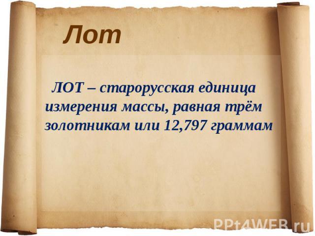 ЛОТ – старорусская единица измерения массы, равная трём золотникам или 12,797 граммам