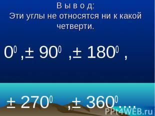 В ы в о д:Эти углы не относятся ни к какой четверти. 00 ,± 900 ,± 1800 , ± 2700