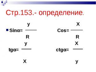 Стр.153.- определение. y XSinα= Cos= R R y X tgα= ctgα= X y