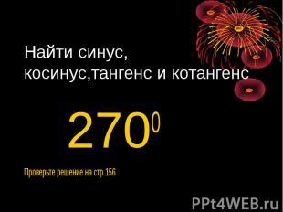 Найти синус, косинус,тангенс и котангенс 2700Проверьте решение на стр.156