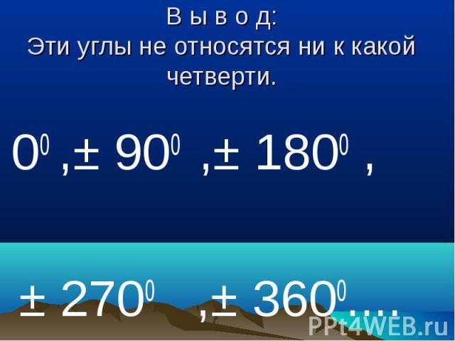 В ы в о д:Эти углы не относятся ни к какой четверти. 00 ,± 900 ,± 1800 , ± 2700 ,± 3600....