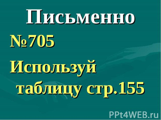 Письменно №705Используй таблицу стр.155