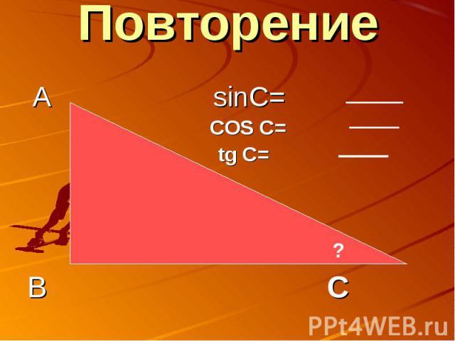 Повторение А sinC= COS C= tg C=В С